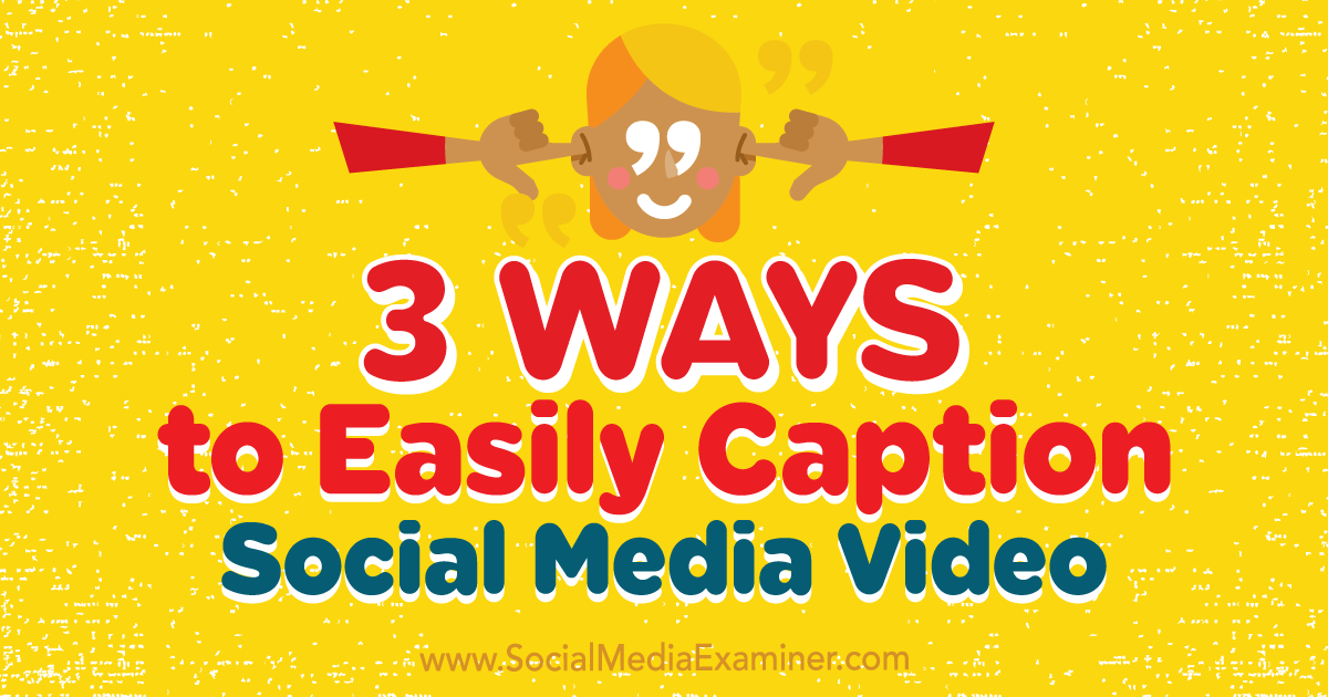 3 Ways to Easily Caption Social Media Video : Social Media Examiner