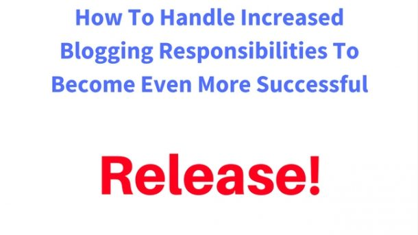 How To Handle Increased Blogging Responsibilities To Become Even More Successful