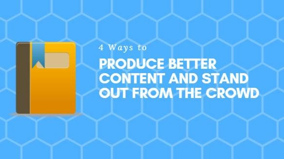 4 Ways to Produce Better Content and Stand Out from the Crowd