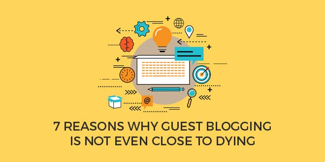 7 Reasons Why Guest Blogging is Not Even Close to Dying