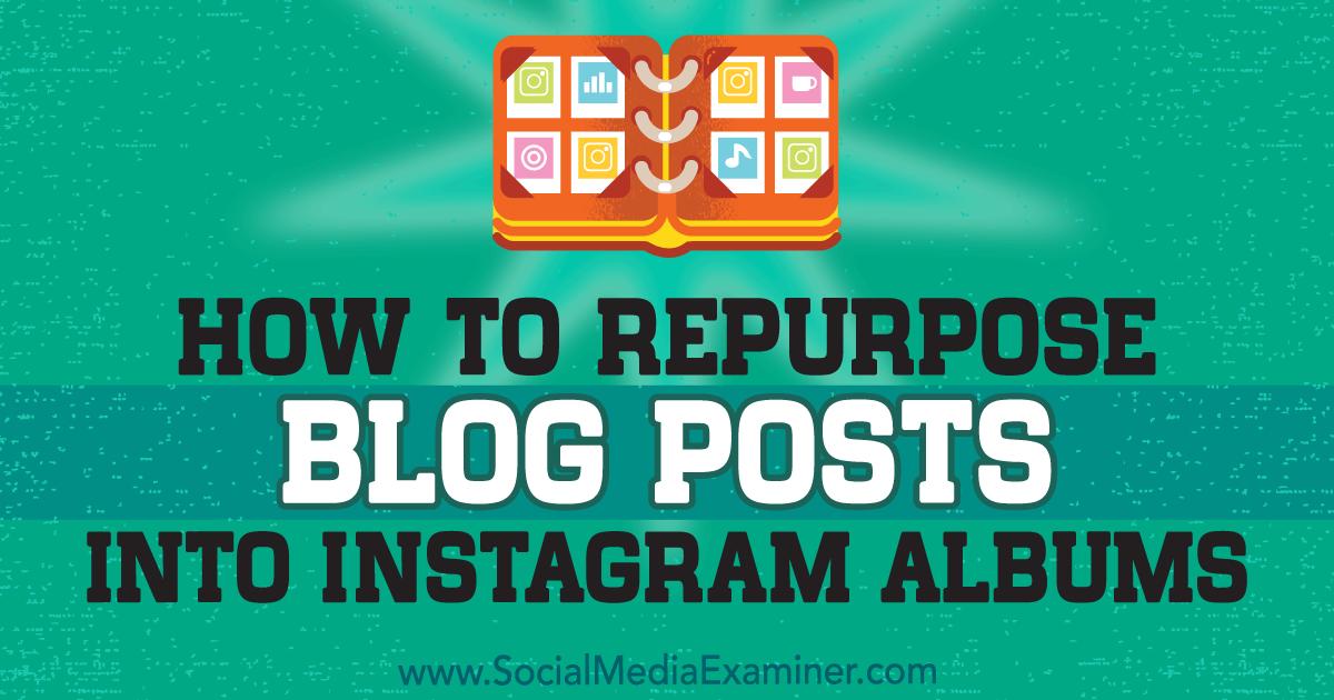 How to Repurpose Blog Posts Into Instagram Albums : Social Media Examiner