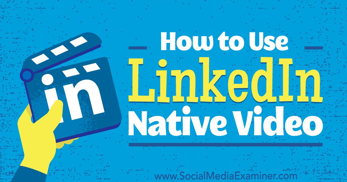 How to Use LinkedIn Native Video : Social Media Examiner