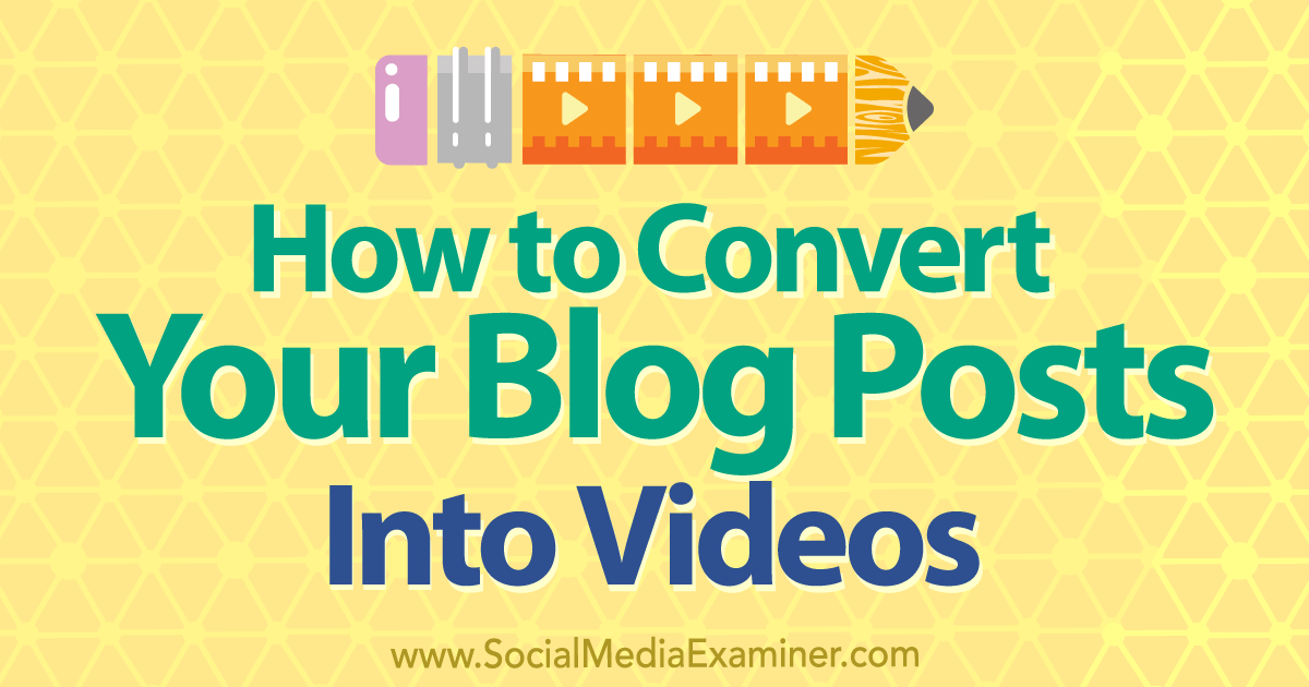 How to Convert Your Blog Posts Into Videos : Social Media Examiner