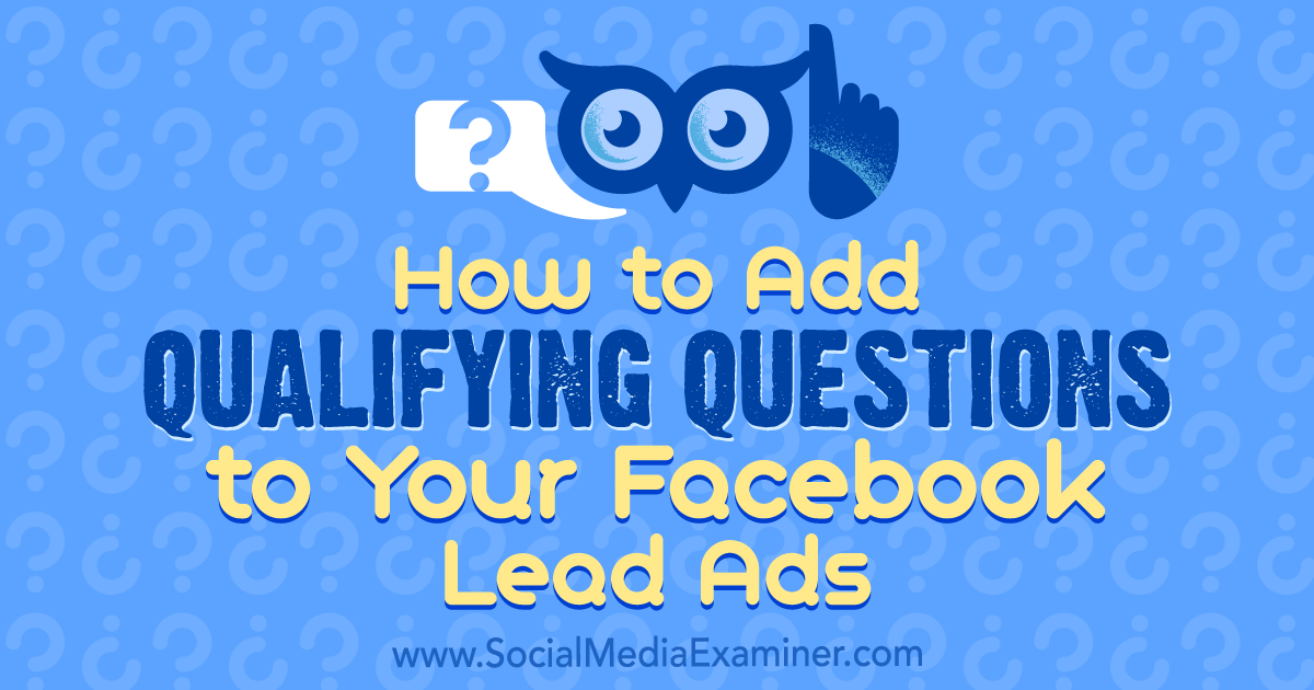 How to Add Qualifying Questions to Your Facebook Lead Ads : Social Media Examiner