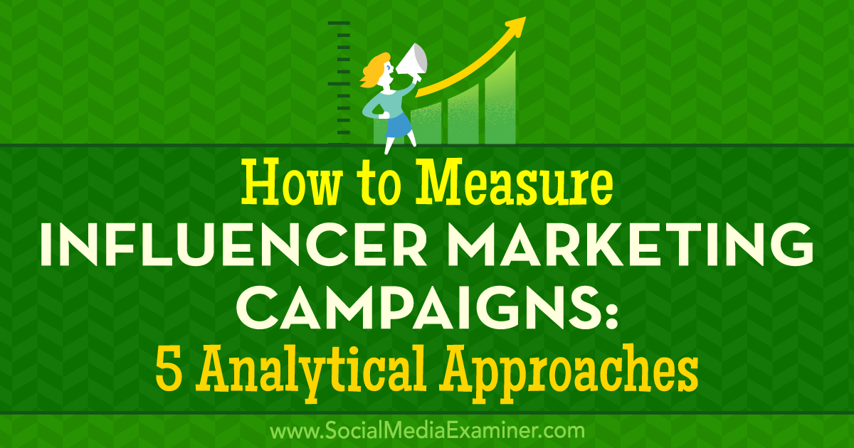 How to Measure Influencer Marketing Campaigns: 5 Analytical Approaches : Social Media Examiner