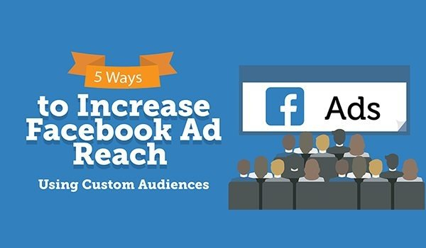 5 Ways to Increase Facebook Ad Reach Using Custom Audiences [Infographic] | Social Media Today