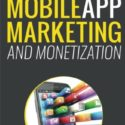 Mobile App Marketing And Monetization: How To Promote Mobile Apps Like A Pro: Learn to promote and monetize your Android or iPhone app. Get hundreds … of downloads and grow your app business