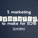 5 Marketing Resolutions To Make For 2018