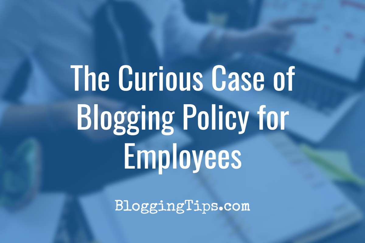 The Curious Case of Blogging Policy for Employees