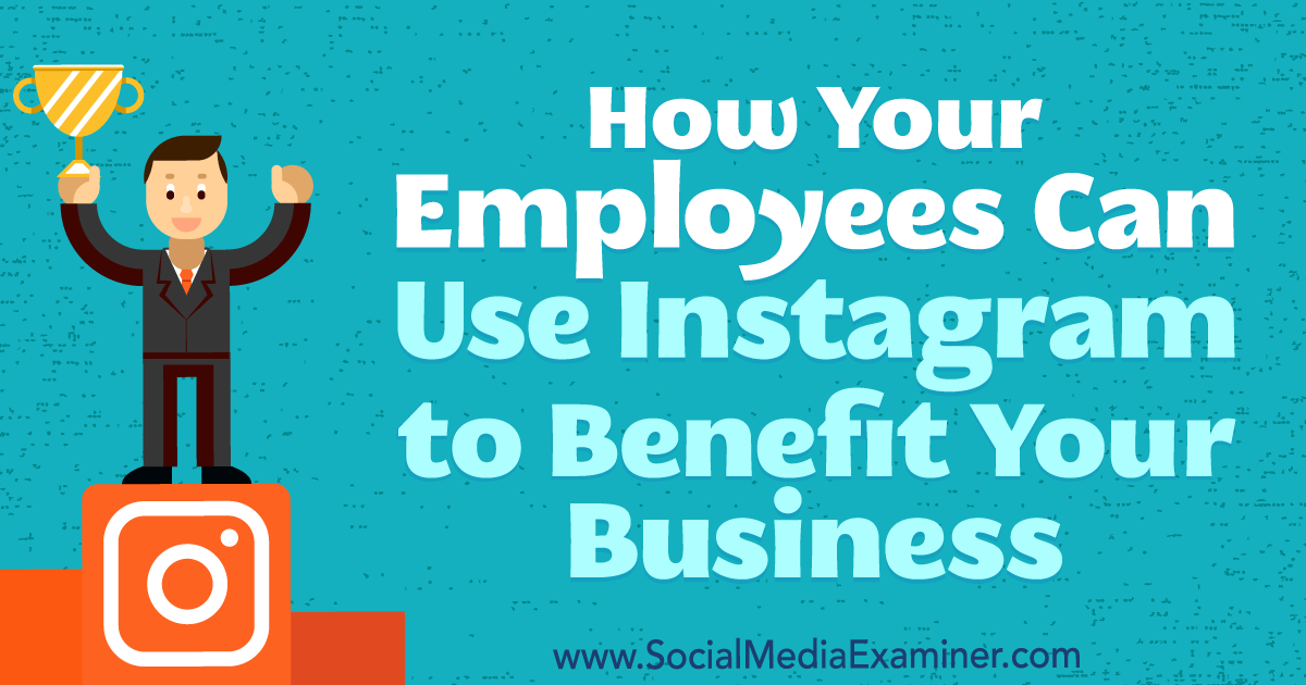 How Your Employees Can Use Instagram to Benefit Your Business : Social Media Examiner