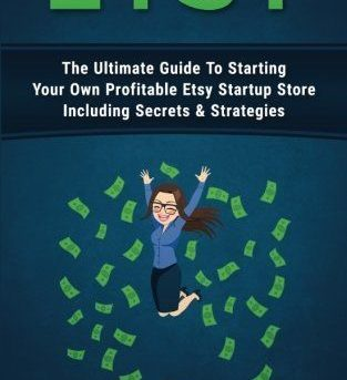 Etsy: The Ultimate Guide To Starting Your Own Profitable Etsy Startup Store Incl