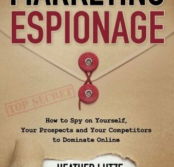 Marketing Espionage: How to Spy on Yourself,  Your Prospects and Your Competitor