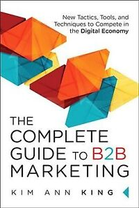 Complete Guide to B2B Marketing : New Tactics, Tools, and Techniques to Compe...