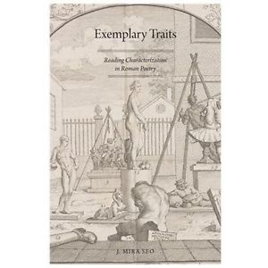 Exemplary Traits: Reading Characterization in Roman Poetry by Seo, J. Mira