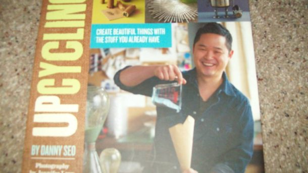 Upcycling : Create Beautiful Things with the Stuff You Already Have Danny Seo