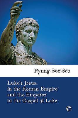 Luke's Jesus in the Roman Empire and the Emperor in the Gospel of Luke by Seo, P