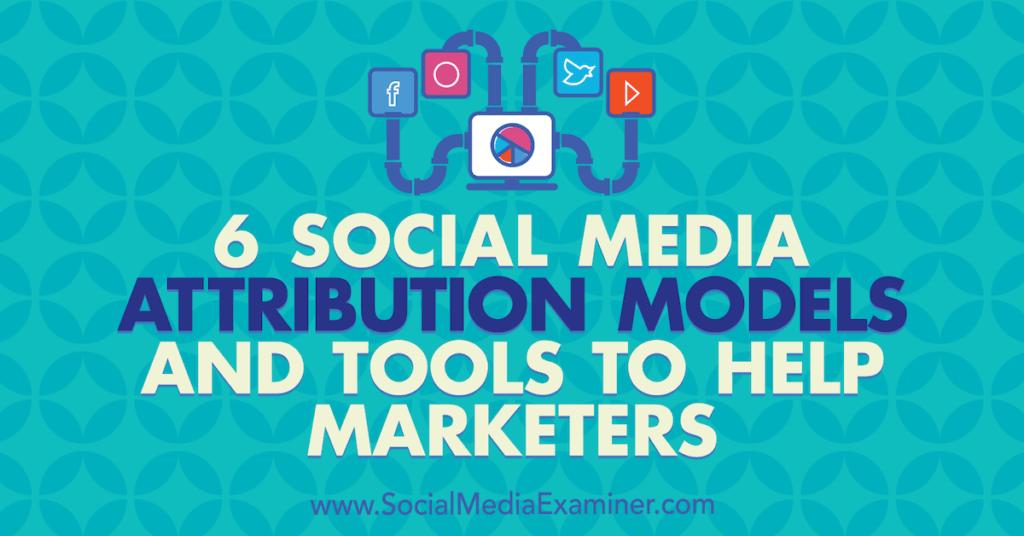 6 Social Media Marketing Attribution Models and Tools to Help Marketers : Social Media Examiner