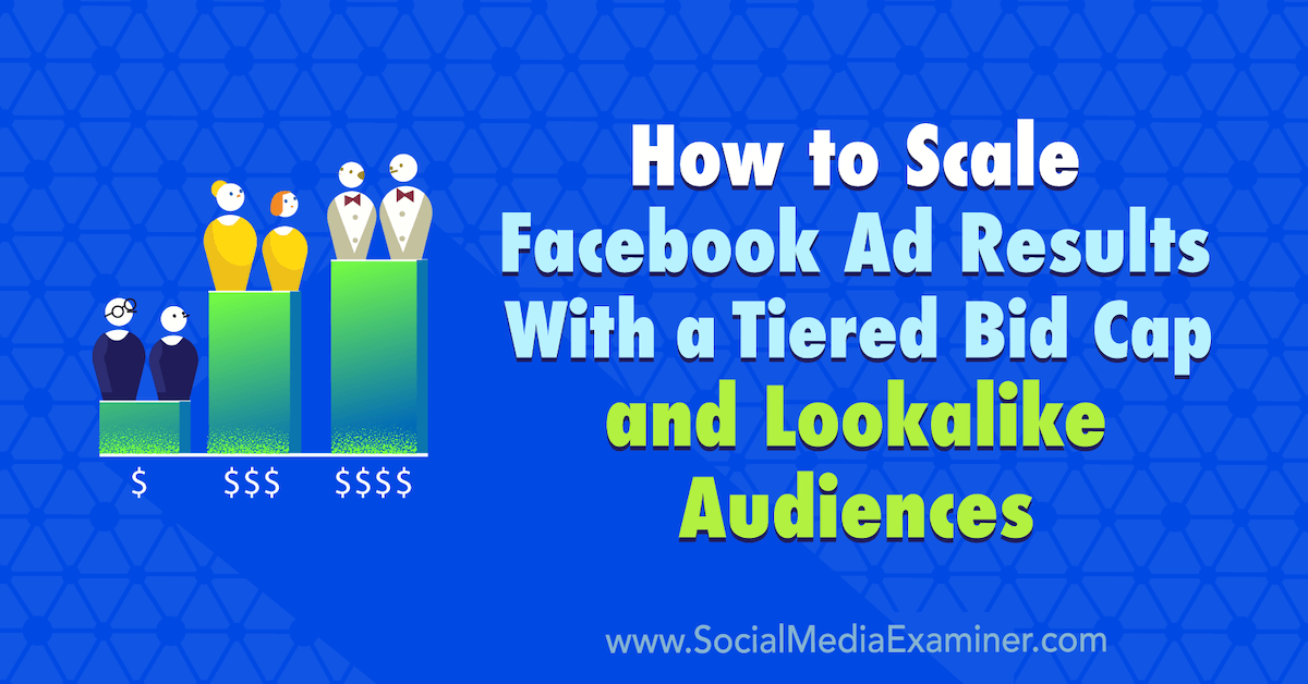How to Scale Facebook Ad Results With a Tiered Bid Cap and Lookalike Audiences : Social Media Examiner