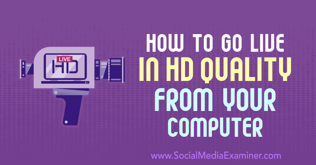 How to Go Live in HD Quality From Your Computer : Social Media Examiner