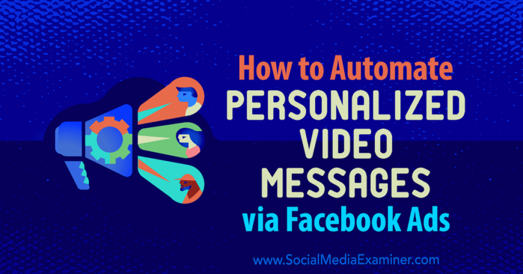 How to Automate Personalized Video Messages via Facebook Ads : Social Media Examiner