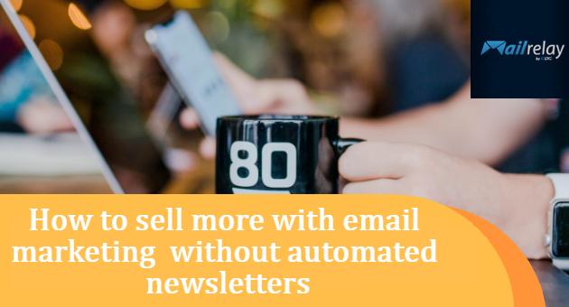 How to sell more with email marketing without automated newsletters